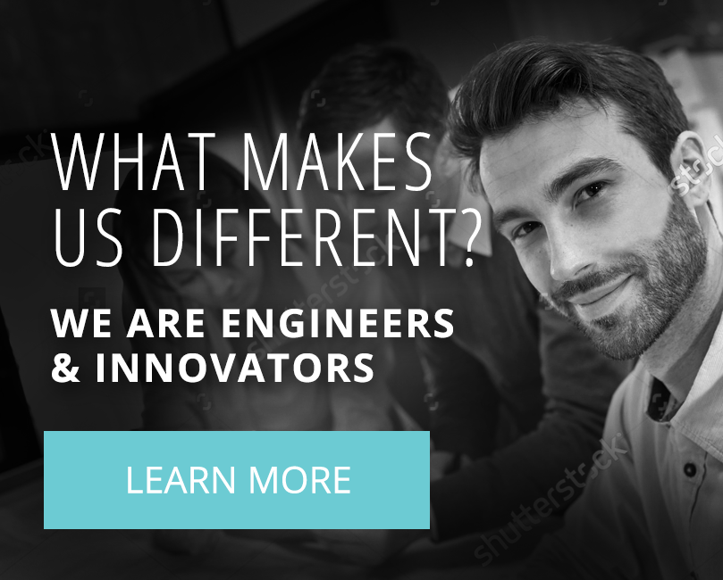 What Makes Us Different? We are engineers & innovators - learn more